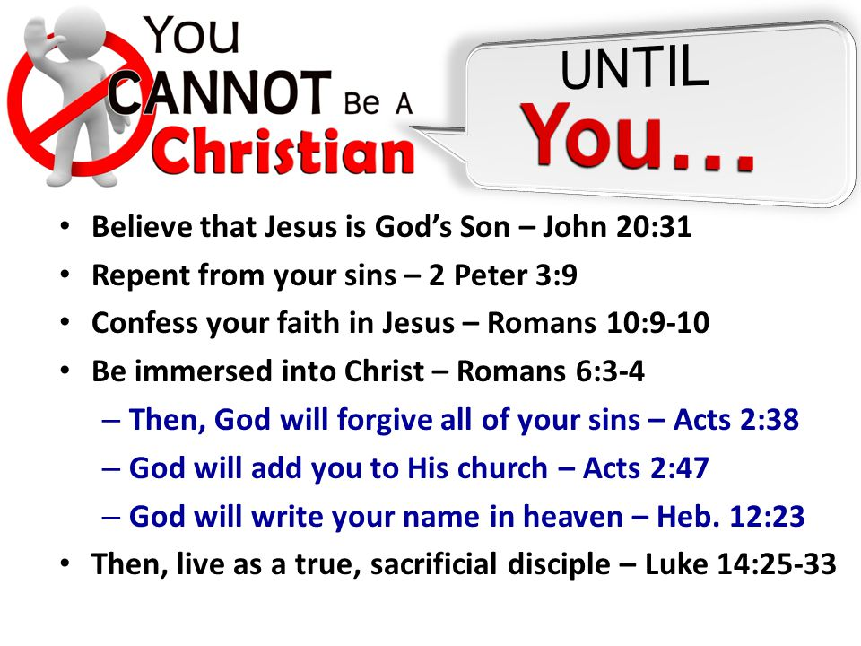 Believe that Jesus is God's Son – John 20:31 Repent from your sins – 2 Peter 3:9 Confess your faith in Jesus – Romans 10:9-10 Be immersed into Christ – Romans 6:3-4 – Then, God will forgive all of your sins – Acts 2:38 – God will add you to His church – Acts 2:47 – God will write your name in heaven – Heb.