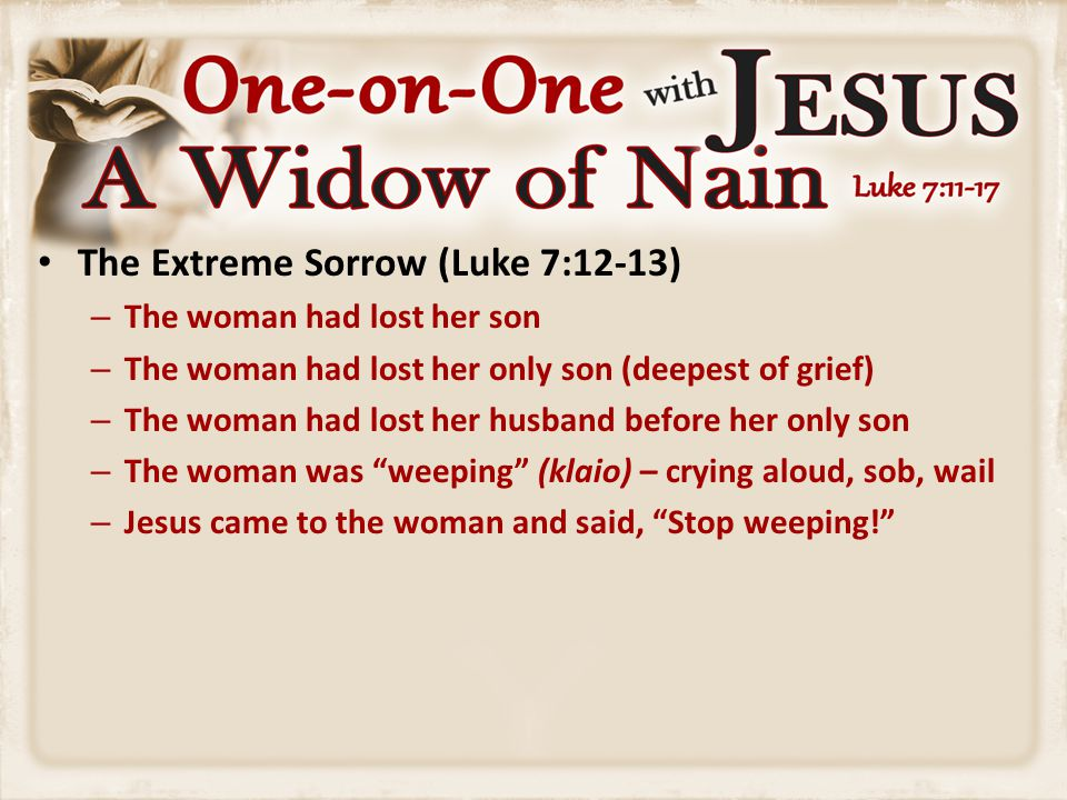 The Extreme Sorrow (Luke 7:12-13) – The woman had lost her son – The woman had lost her only son (deepest of grief) – The woman had lost her husband b