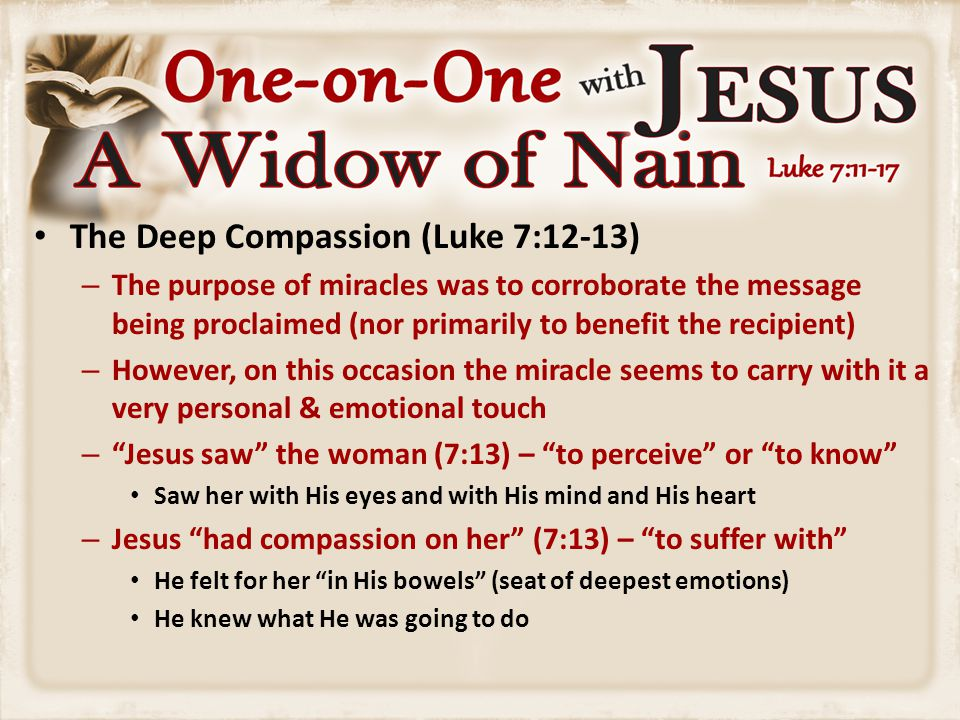 The Deep Compassion (Luke 7:12-13) – The purpose of miracles was to corroborate the message being proclaimed (nor primarily to benefit the recipient)