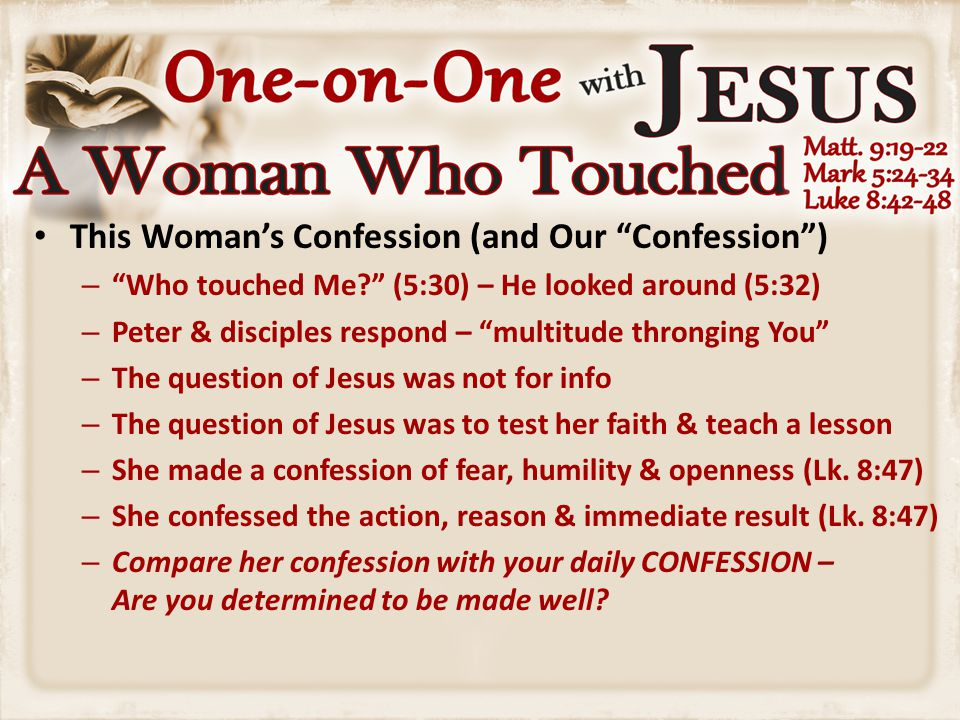 This Woman's Confession (and Our Confession ) – Who touched Me (5:30) – He looked around (5:32) – Peter & disciples respond – multitude thronging You – The question of Jesus was not for info – The question of Jesus was to test her faith & teach a lesson – She made a confession of fear, humility & openness (Lk.