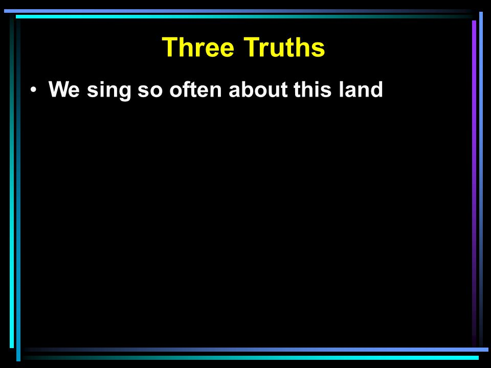 We sing so often about this land