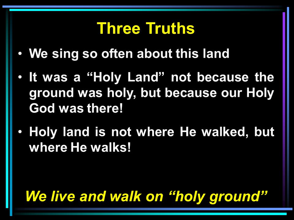 Three Truths We sing so often about this land It was a Holy Land not because the ground was holy, but because our Holy God was there.