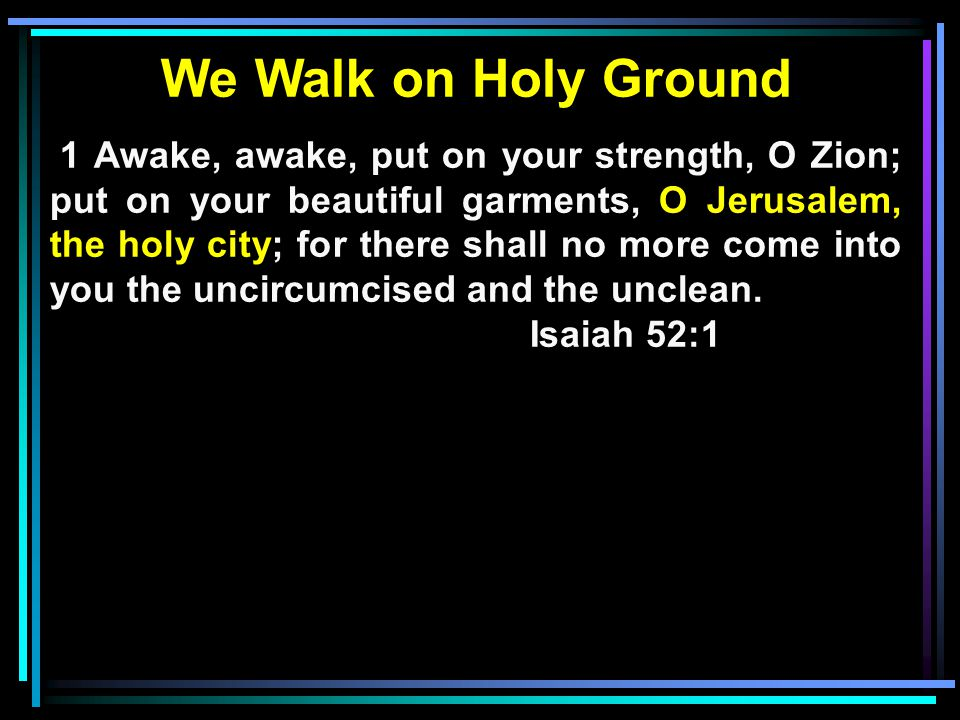 We Walk on Holy Ground 1 Awake, awake, put on your strength, O Zion; put on your beautiful garments, O Jerusalem, the holy city; for there shall no more come into you the uncircumcised and the unclean.