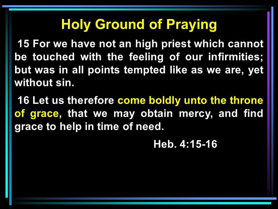 Holy Ground of Praying 15 For we have not an high priest which cannot be touched with the feeling of our infirmities; but was in all points tempted like as we are, yet without sin.