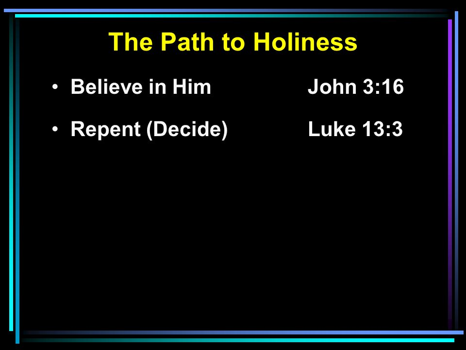 The Path to Holiness Believe in HimJohn 3:16 Repent (Decide)Luke 13:3