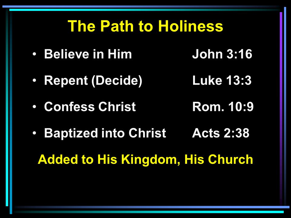 The Path to Holiness Believe in HimJohn 3:16 Repent (Decide)Luke 13:3 Confess ChristRom.
