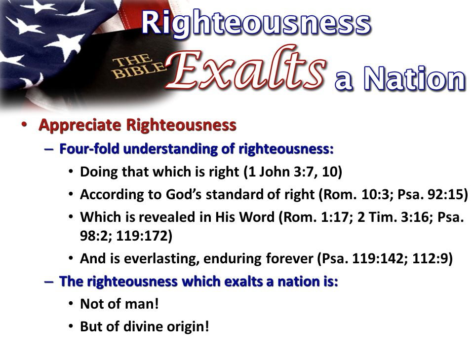 Appreciate Righteousness Appreciate Righteousness – Four-fold understanding of righteousness: Doing that which is right (1 John 3:7, 10) According to God's standard of right (Rom.