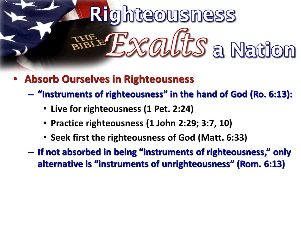Absorb Ourselves in Righteousness Absorb Ourselves in Righteousness – Instruments of righteousness in the hand of God (Ro.