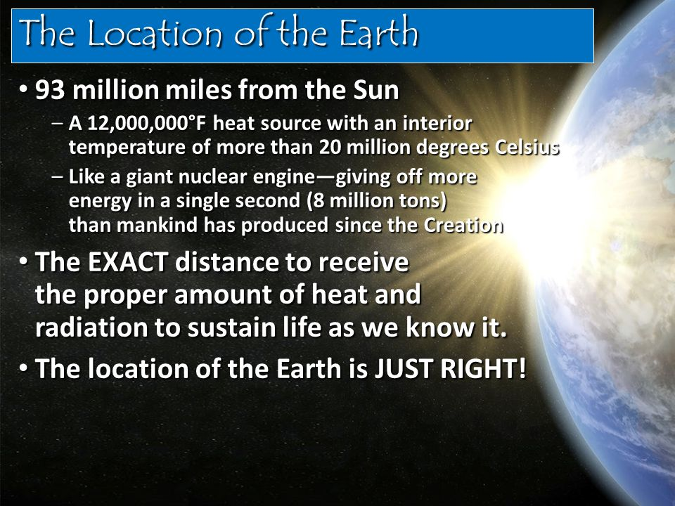 The Location of the Earth 93 million miles from the Sun 93 million miles from the Sun –A 12,000,000°F heat source with an interior temperature of more than 20 million degrees Celsius –Like a giant nuclear engine—giving off more energy in a single second (8 million tons) than mankind has produced since the Creation The EXACT distance to receive the proper amount of heat and radiation to sustain life as we know it.