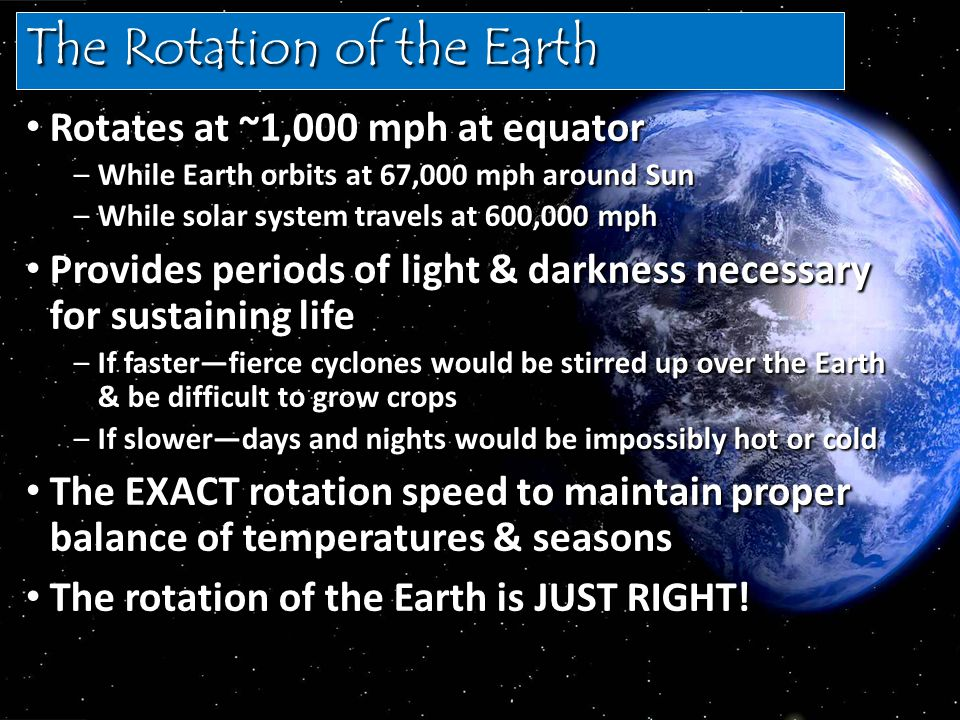 The Rotation of the Earth Rotates at ~1,000 mph at equator Rotates at ~1,000 mph at equator –While Earth orbits at 67,000 mph around Sun –While solar system travels at 600,000 mph Provides periods of light & darkness necessary for sustaining life Provides periods of light & darkness necessary for sustaining life –If faster—fierce cyclones would be stirred up over the Earth & be difficult to grow crops –If slower—days and nights would be impossibly hot or cold The EXACT rotation speed to maintain proper balance of temperatures & seasons The EXACT rotation speed to maintain proper balance of temperatures & seasons The rotation of the Earth is JUST RIGHT.