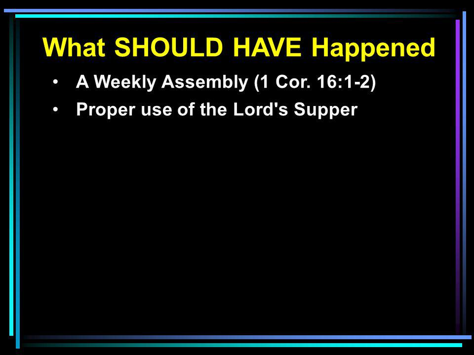 What SHOULD HAVE Happened A Weekly Assembly (1 Cor. 16:1-2) Proper use of the Lord's Supper