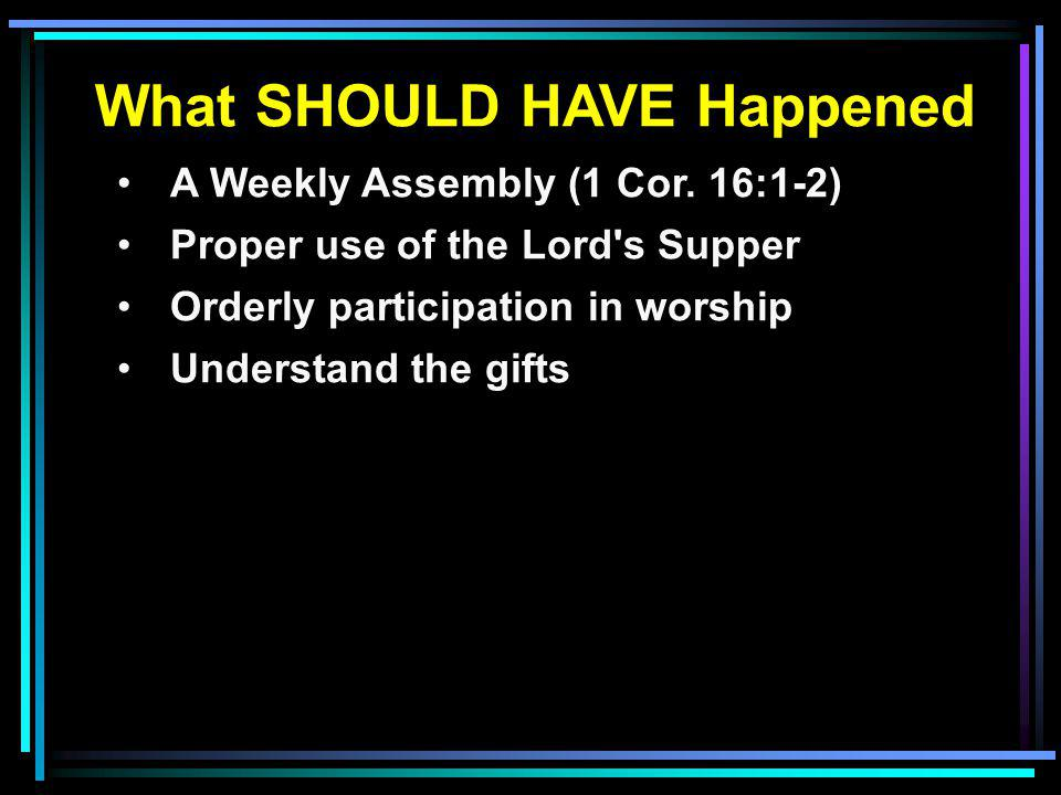 What SHOULD HAVE Happened A Weekly Assembly (1 Cor. 16:1-2) Proper use of the Lord's Supper Orderly participation in worship Understand the gifts