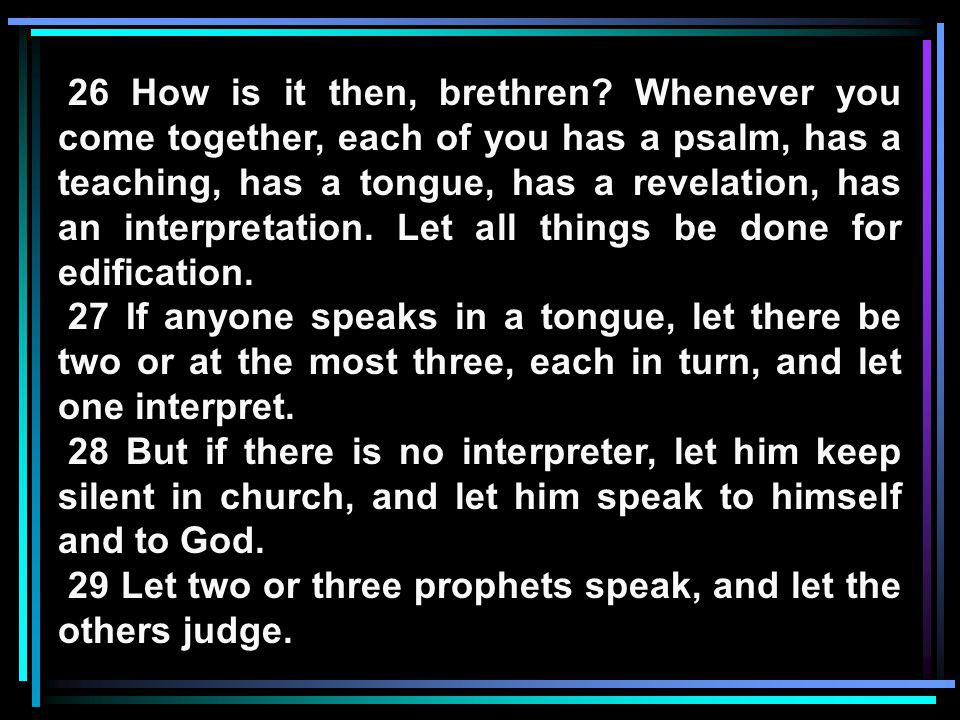 26 How is it then, brethren? Whenever you come together, each of you has a psalm, has a teaching, has a tongue, has a revelation, has an interpretatio