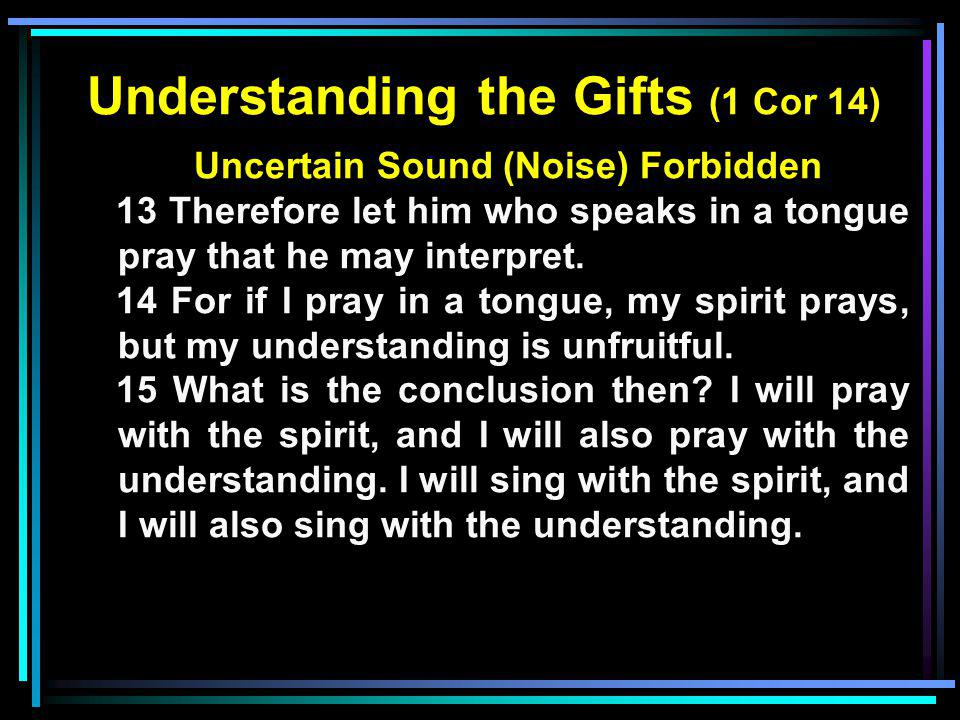 Understanding the Gifts (1 Cor 14) Uncertain Sound (Noise) Forbidden 13 Therefore let him who speaks in a tongue pray that he may interpret. 14 For if