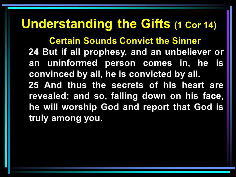 Understanding the Gifts (1 Cor 14) Certain Sounds Convict the Sinner 24 But if all prophesy, and an unbeliever or an uninformed person comes in, he is