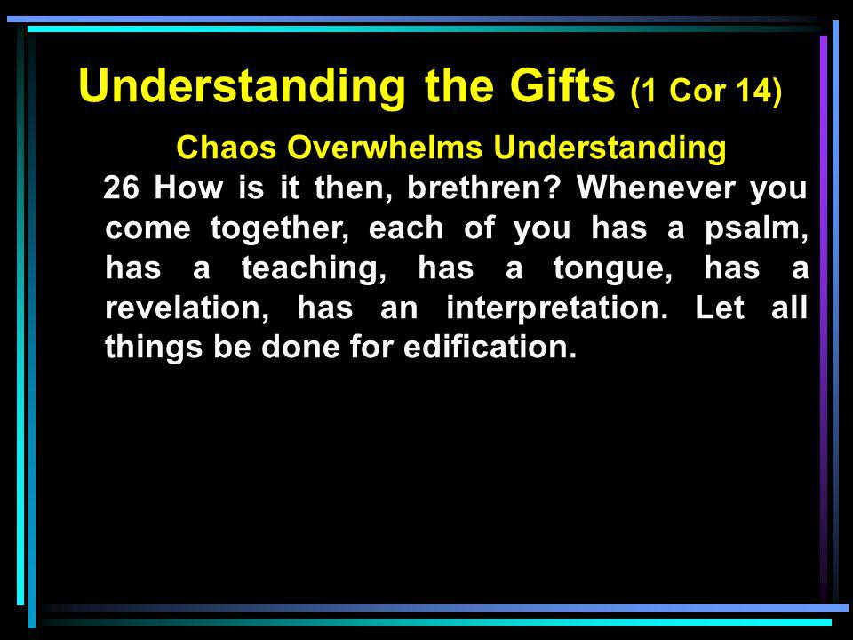 Understanding the Gifts (1 Cor 14) Chaos Overwhelms Understanding 26 How is it then, brethren? Whenever you come together, each of you has a psalm, ha