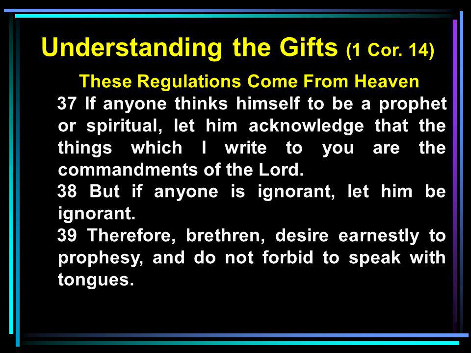 Understanding the Gifts (1 Cor. 14) These Regulations Come From Heaven 37 If anyone thinks himself to be a prophet or spiritual, let him acknowledge t