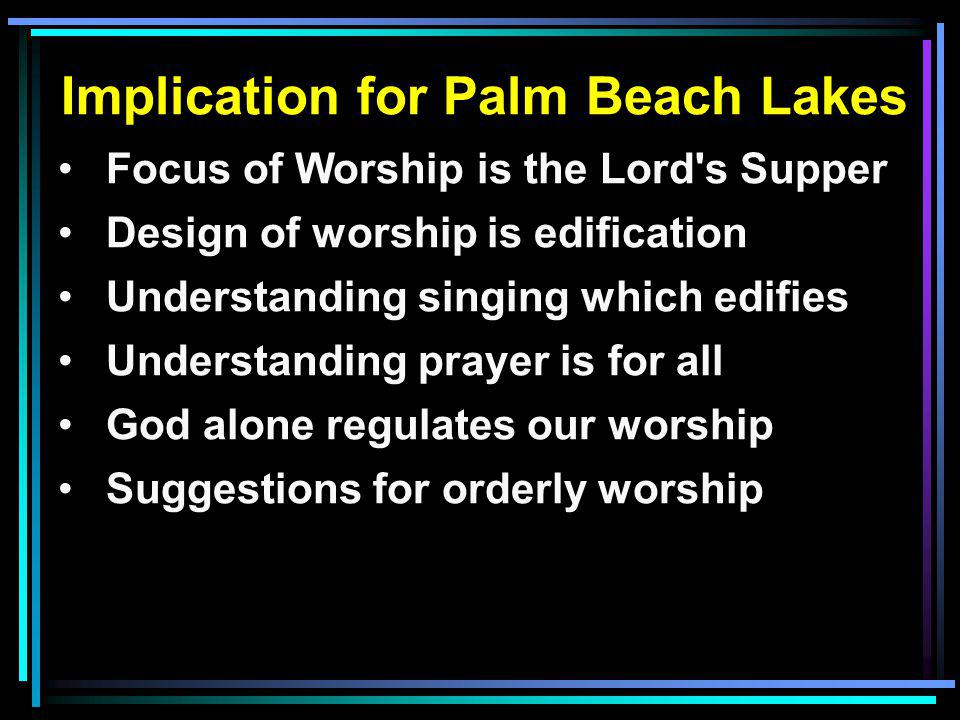 Implication for Palm Beach Lakes Focus of Worship is the Lord's Supper Design of worship is edification Understanding singing which edifies Understand