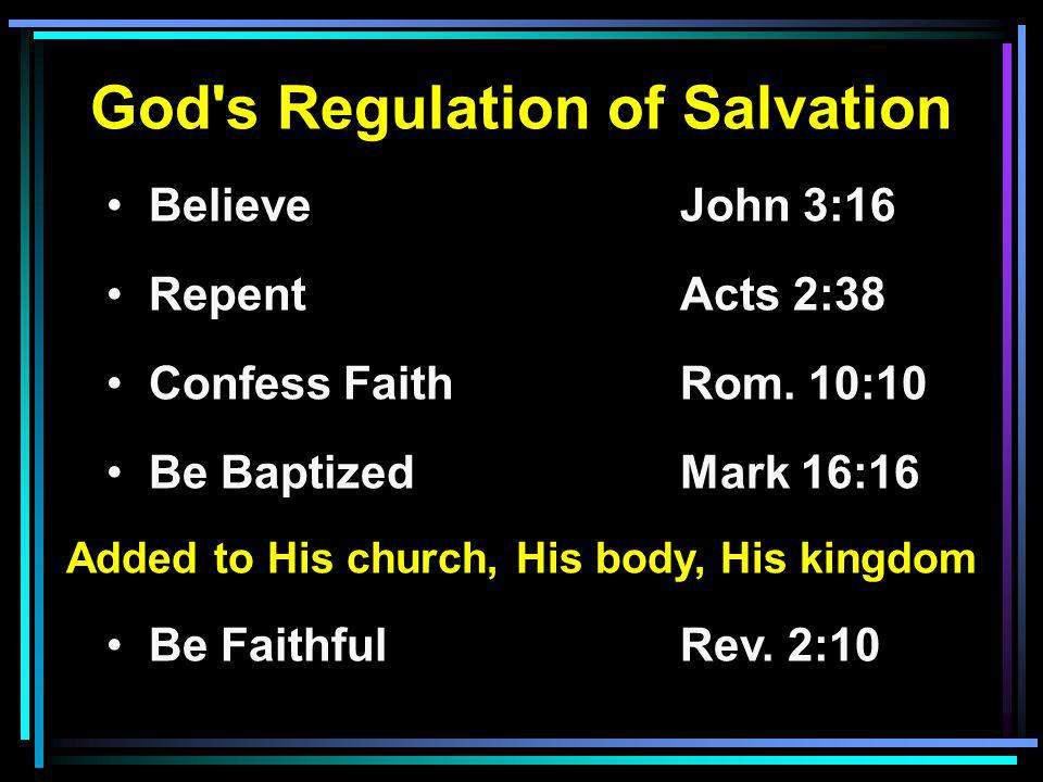 God's Regulation of Salvation Believe John 3:16 RepentActs 2:38 Confess FaithRom. 10:10 Be BaptizedMark 16:16 Added to His church, His body, His kingd