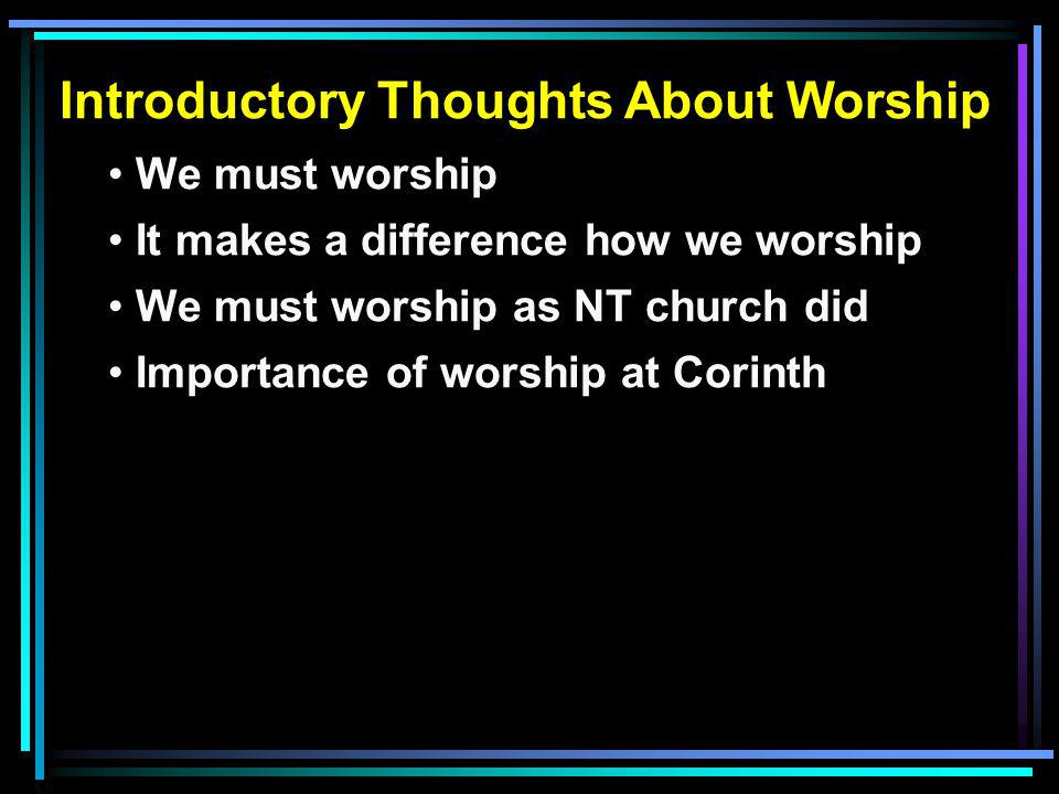 Introductory Thoughts About Worship We must worship It makes a difference how we worship We must worship as NT church did Importance of worship at Cor