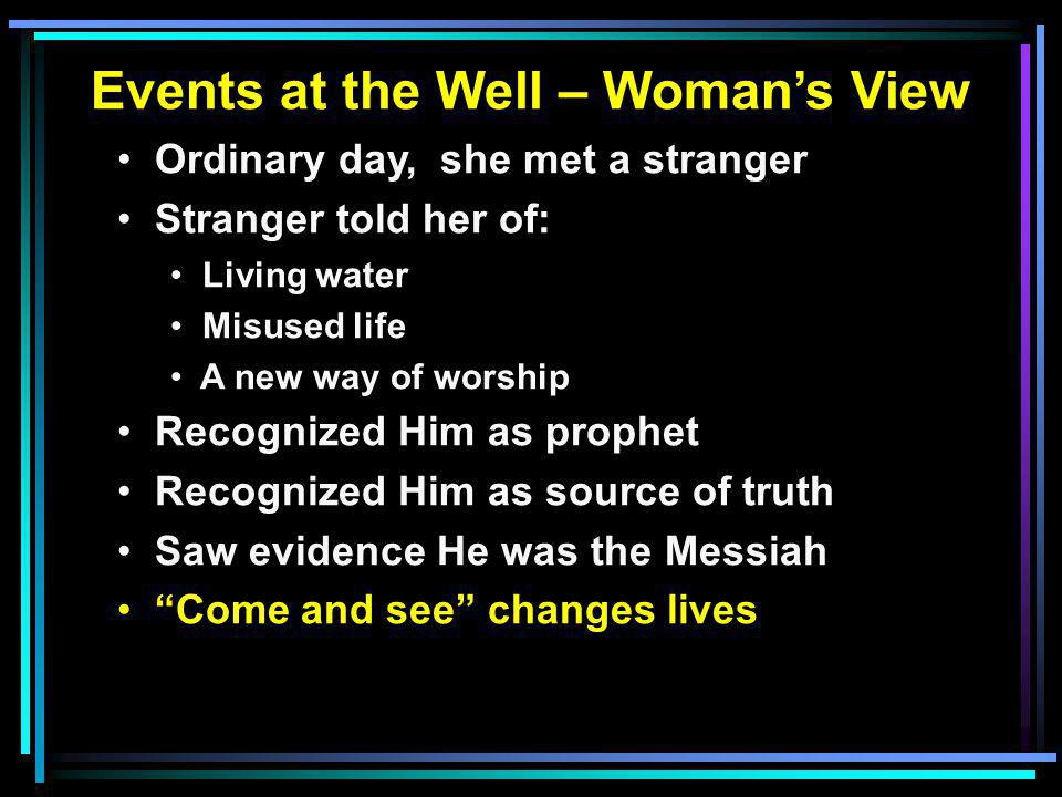 Events at the Well – Woman's View Ordinary day, she met a stranger Stranger told her of: Living water Misused life A new way of worship Recognized Him as prophet Recognized Him as source of truth Saw evidence He was the Messiah Come and see changes lives