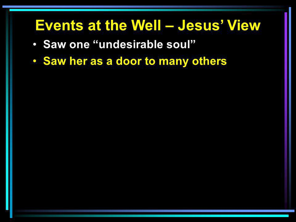 Events at the Well – Jesus' View Saw one undesirable soul Saw her as a door to many others