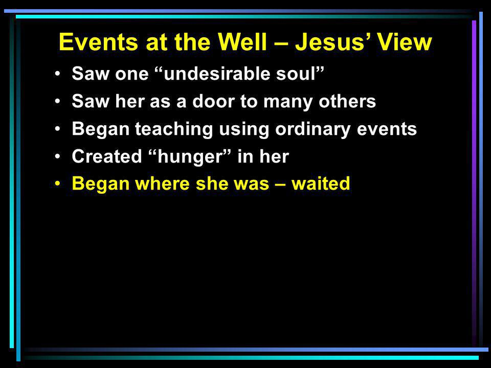 Events at the Well – Jesus' View Saw one undesirable soul Saw her as a door to many others Began teaching using ordinary events Created hunger in her Began where she was – waited
