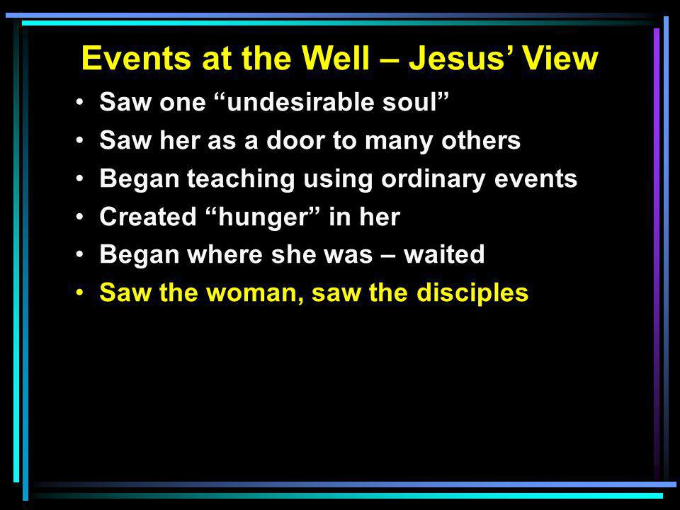Events at the Well – Jesus' View Saw one undesirable soul Saw her as a door to many others Began teaching using ordinary events Created hunger in her Began where she was – waited Saw the woman, saw the disciples