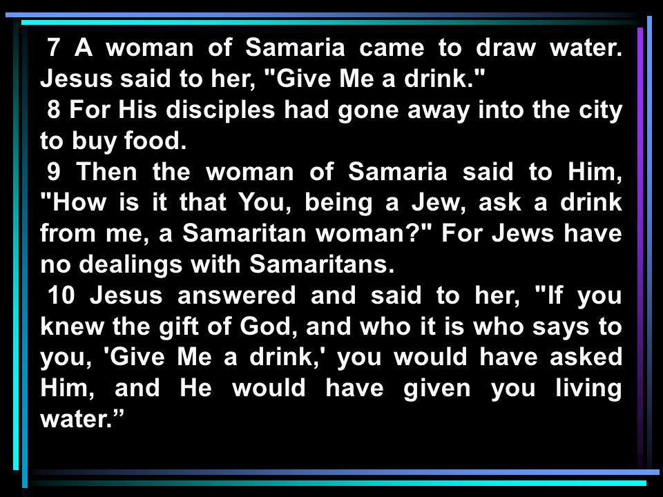 7 A woman of Samaria came to draw water. Jesus said to her,