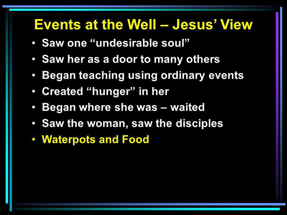 """Events at the Well – Jesus' View Saw one """"undesirable soul"""" Saw her as a door to many others Began teaching using ordinary events Created """"hunger"""" in"""