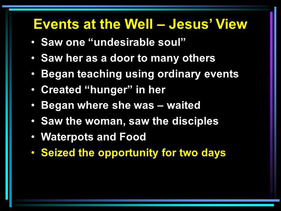 Events at the Well – Jesus' View Saw one undesirable soul Saw her as a door to many others Began teaching using ordinary events Created hunger in her Began where she was – waited Saw the woman, saw the disciples Waterpots and Food Seized the opportunity for two days