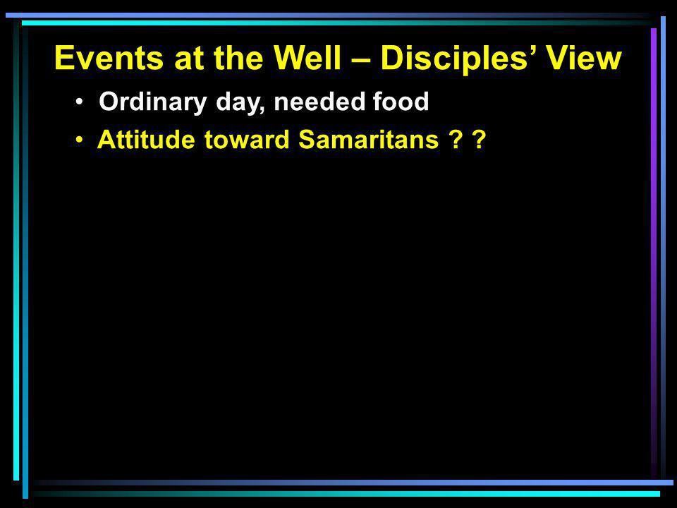 Events at the Well – Disciples' View Ordinary day, needed food Attitude toward Samaritans
