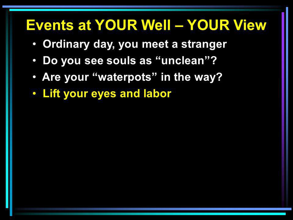 """Events at YOUR Well – YOUR View Ordinary day, you meet a stranger Do you see souls as """"unclean""""? Are your """"waterpots"""" in the way? Lift your eyes and l"""