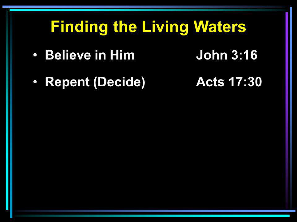 Finding the Living Waters Believe in HimJohn 3:16 Repent (Decide)Acts 17:30