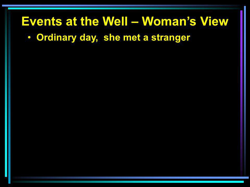 Events at the Well – Woman's View Ordinary day, she met a stranger Stranger told her of: Living water
