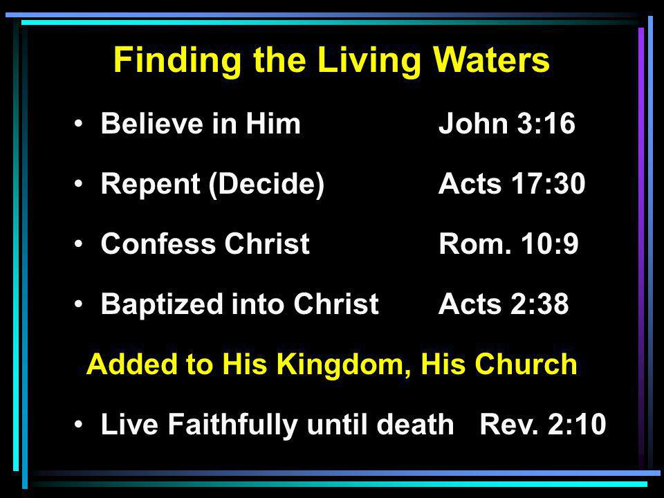Finding the Living Waters Believe in HimJohn 3:16 Repent (Decide)Acts 17:30 Confess ChristRom.