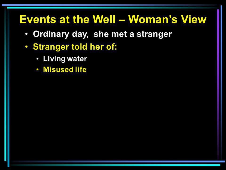 Events at the Well – Woman's View Ordinary day, she met a stranger Stranger told her of: Living water Misused life A new way of worship