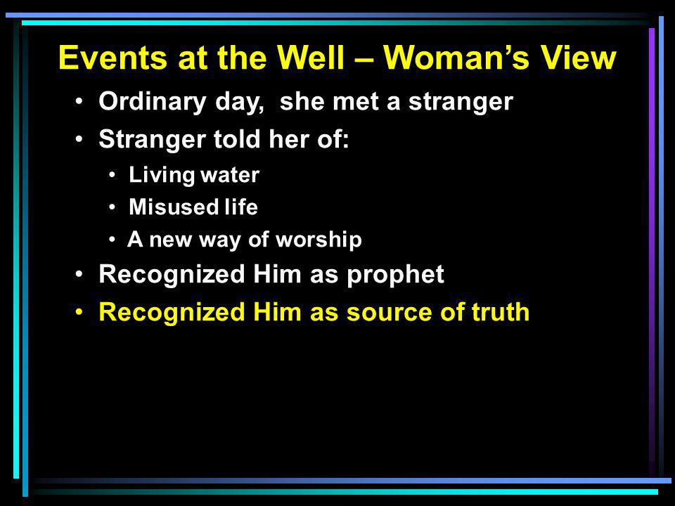 Events at the Well – Woman's View Ordinary day, she met a stranger Stranger told her of: Living water Misused life A new way of worship Recognized Him as prophet Recognized Him as source of truth