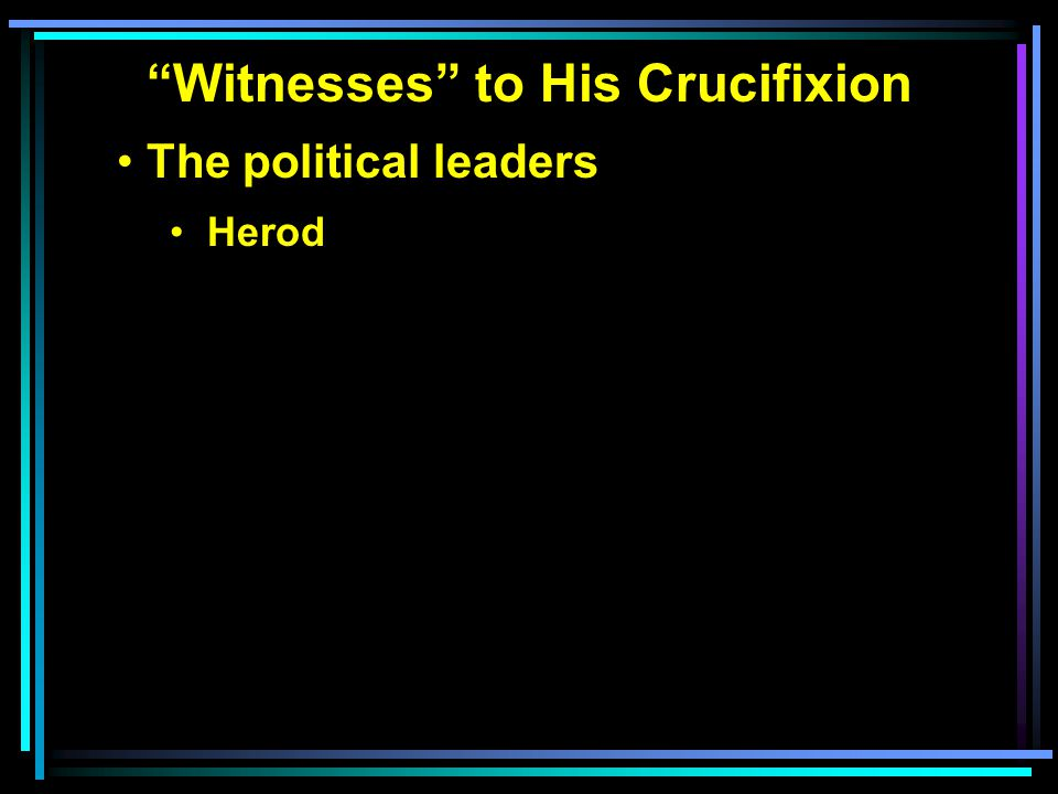 """""""Witnesses"""" to His Crucifixion The political leaders Herod"""