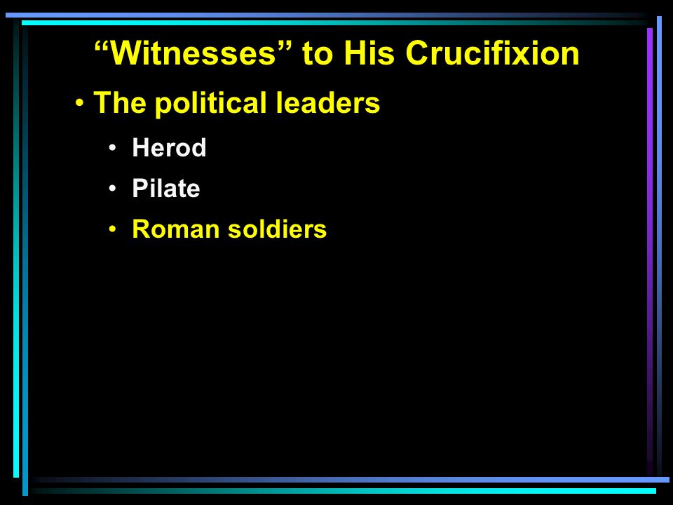 """""""Witnesses"""" to His Crucifixion The political leaders Herod Pilate Roman soldiers"""