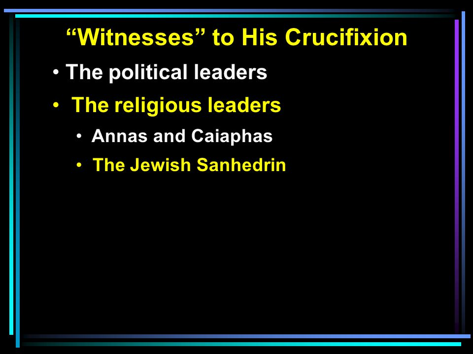 Witnesses to His Crucifixion The political leaders The religious leaders Annas and Caiaphas The Jewish Sanhedrin
