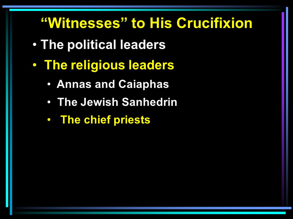 """""""Witnesses"""" to His Crucifixion The political leaders The religious leaders Annas and Caiaphas The Jewish Sanhedrin The chief priests"""