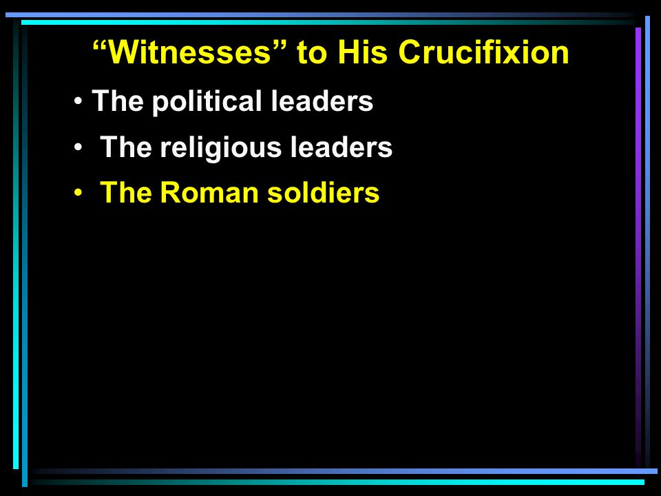 Witnesses to His Crucifixion The political leaders The religious leaders The Roman soldiers
