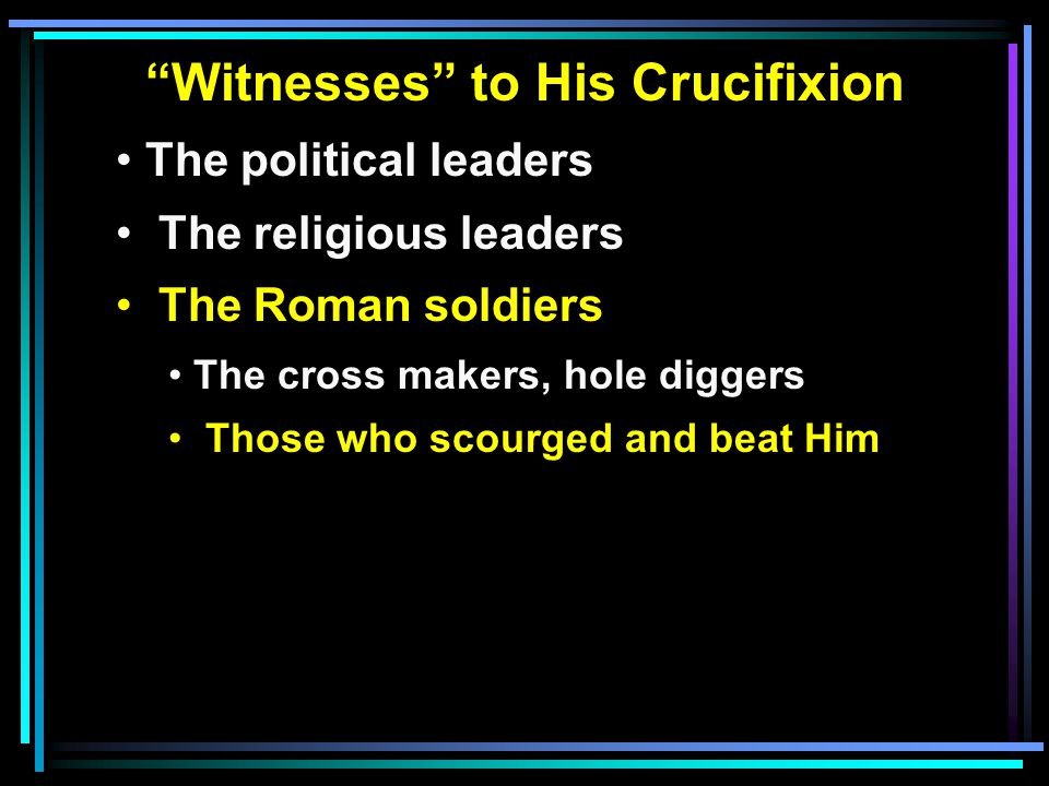 """""""Witnesses"""" to His Crucifixion The political leaders The religious leaders The Roman soldiers The cross makers, hole diggers Those who scourged and be"""