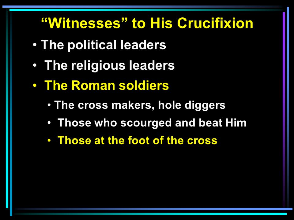 Witnesses to His Crucifixion The political leaders The religious leaders The Roman soldiers The cross makers, hole diggers Those who scourged and beat Him Those at the foot of the cross