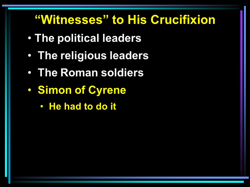 """""""Witnesses"""" to His Crucifixion The political leaders The religious leaders The Roman soldiers Simon of Cyrene He had to do it"""