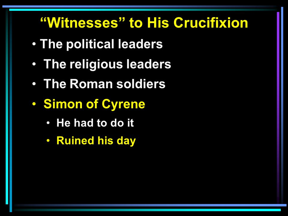 Witnesses to His Crucifixion The political leaders The religious leaders The Roman soldiers Simon of Cyrene He had to do it Ruined his day