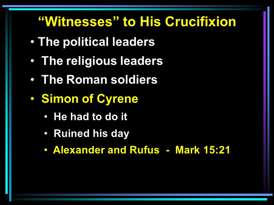"""""""Witnesses"""" to His Crucifixion The political leaders The religious leaders The Roman soldiers Simon of Cyrene He had to do it Ruined his day Alexander"""