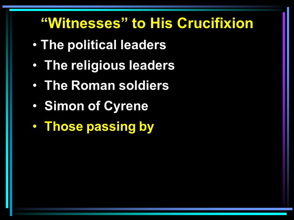 Witnesses to His Crucifixion The political leaders The religious leaders The Roman soldiers Simon of Cyrene Those passing by