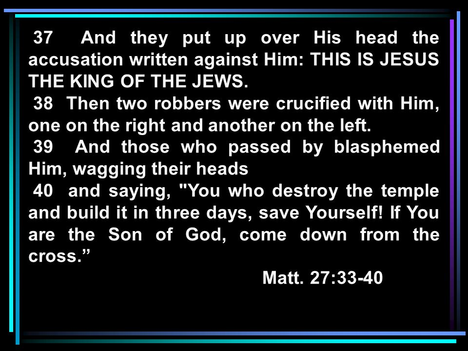 37 And they put up over His head the accusation written against Him: THIS IS JESUS THE KING OF THE JEWS.